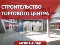 Бизнес-план строительства торгового центра